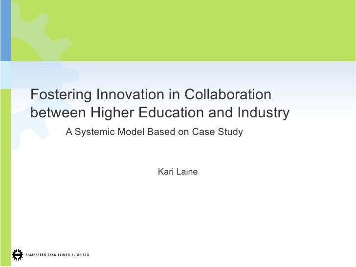 Fostering Innovation in Collaboration between Higher Education and Industry A Systemic Model Based on Case Study Kari Laine