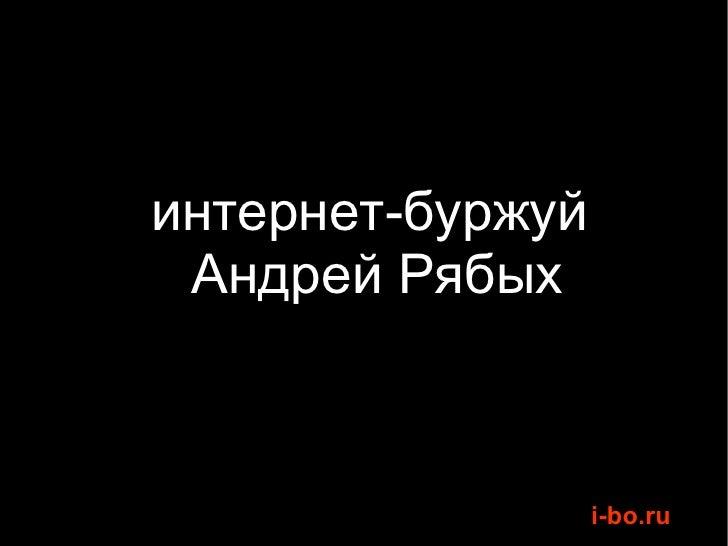 <ul><li>интернет-буржуй  </li></ul><ul><li>Андрей Рябых </li></ul>
