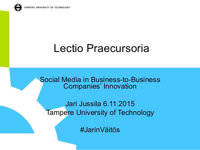 Lectio Praecursoria Social Media in Business-to-Business Companies' Innovation Jari Jussila 6.11.2015 Tampere University o...