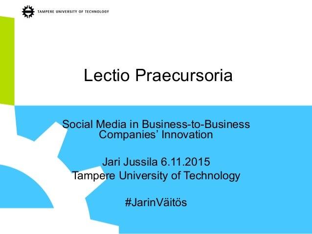 Lectio Praecursoria Social Media in Business-to-Business Companies' Innovation Jari Jussila 6.11.2015 Tampere University o...