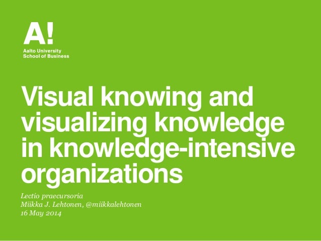 Lectio praecursoria Miikka J. Lehtonen, @miikkalehtonen 16 May 2014 Visual knowing and visualizing knowledge in knowledge-...