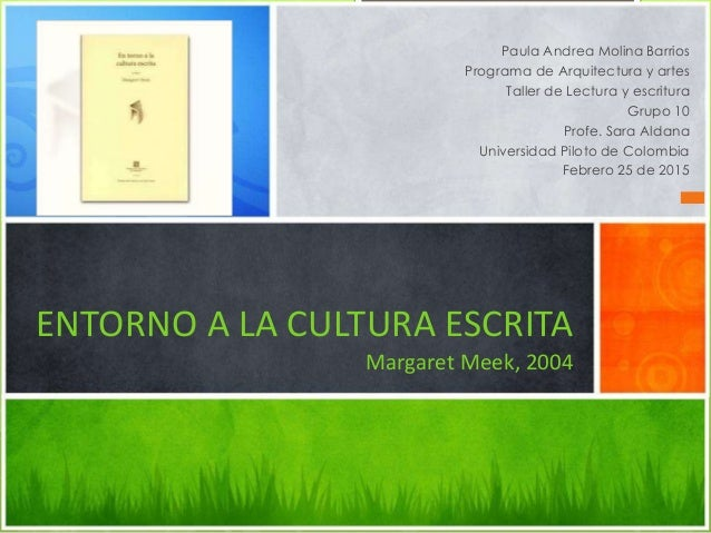 ENTORNO A LA CULTURA ESCRITA Margaret Meek, 2004 Paula Andrea Molina Barrios Programa de Arquitectura y artes Taller de Le...