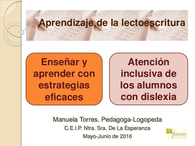 Manuela Torres. Pedagoga-Logopeda C.E.I.P. Ntra. Sra. De La Esperanza Mayo-Junio de 2016 Aprendizaje de la lectoescritura ...