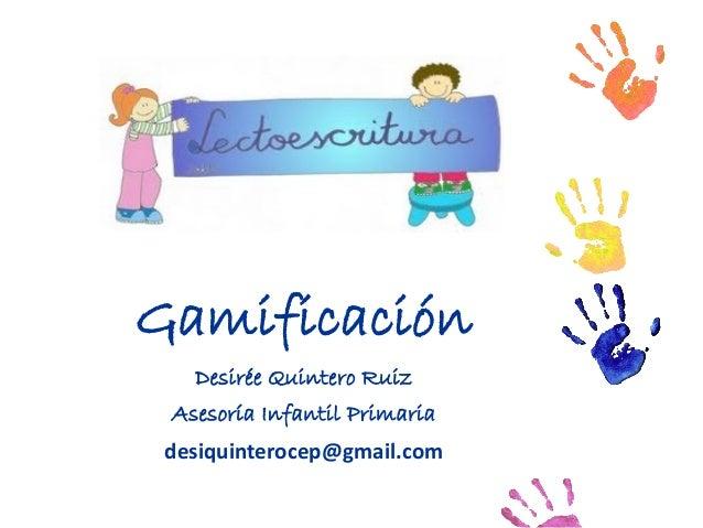Gamificación Desirée Quintero Ruiz Asesoría Infantil Primaria desiquinterocep@gmail.com