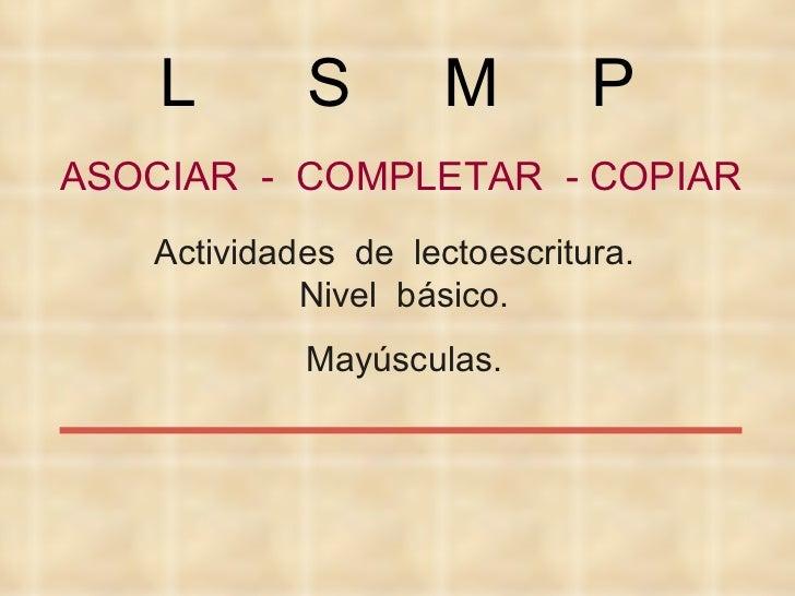 ASOCIAR  -  COMPLETAR  - COPIAR Actividades  de  lectoescritura.  Nivel  básico. Mayúsculas. L  S  M  P
