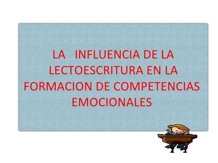 LA  INFLUENCIA DE LA LECTOESCRITURA EN LA FORMACION DE COMPETENCIAS  EMOCIONALES  LA  INFLUENCIA DE LA LECTOESCRITURA EN L...
