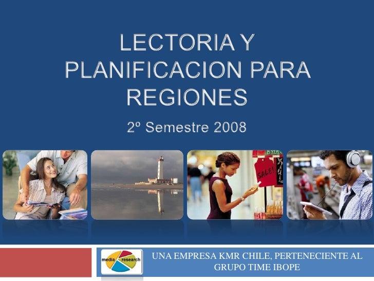 LECTORIA Y PLANIFICACION PARA REGIONES2º Semestre 2008<br />UNA EMPRESA KMR CHILE, PERTENECIENTE AL GRUPO TIME IBOPE<br />