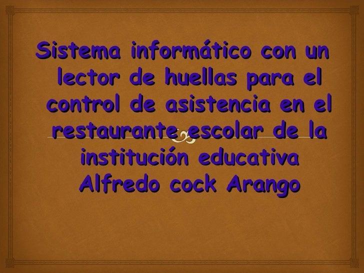 Sistema informático con un  lector de huellas para el control de asistencia en el restaurante escolar de la    institución...