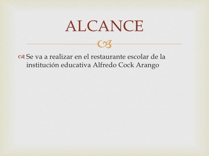 ALCANCE                   Se va a realizar en el restaurante escolar de la  institución educativa Alfredo Cock Arango