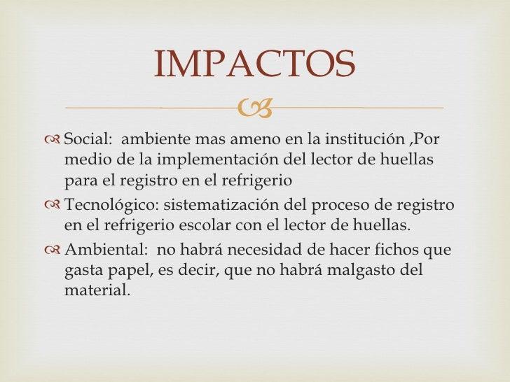 IMPACTOS                  Social: ambiente mas ameno en la institución ,Por  medio de la implementación del lector de hu...