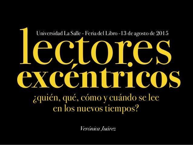 lectores Universidad La Salle - Feria del Libro -13 de agosto de 2015 Verónica Juárez excéntricos¿quién, qué, cómo y cuánd...