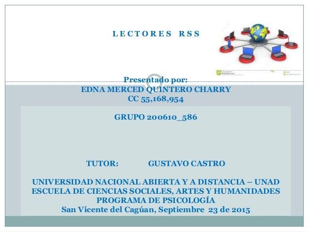 L E C T O R E S R S S Presentado por: EDNA MERCED QUINTERO CHARRY CC 55,168,954 GRUPO 200610_586 TUTOR: GUSTAVO CASTRO UNI...