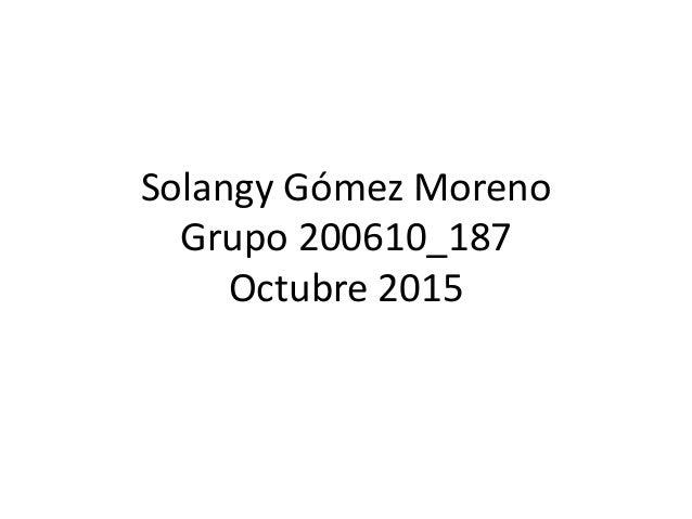 Solangy Gómez Moreno Grupo 200610_187 Octubre 2015
