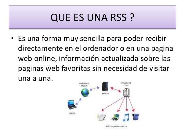 QUE ES UNA RSS ? • Es una forma muy sencilla para poder recibir directamente en el ordenador o en una pagina web online, i...