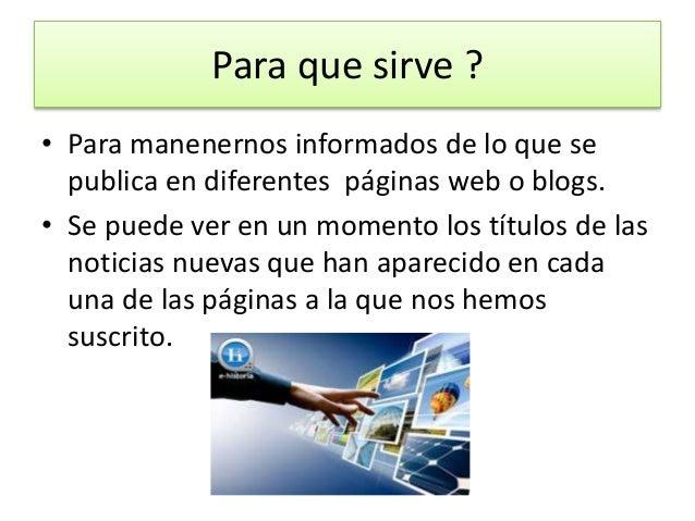 Para que sirve ? • Para manenernos informados de lo que se publica en diferentes páginas web o blogs. • Se puede ver en un...