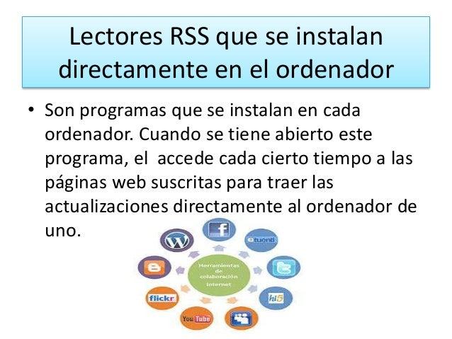 Lectores RSS que se instalan directamente en el ordenador • Son programas que se instalan en cada ordenador. Cuando se tie...