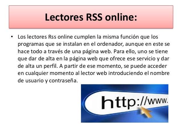 Lectores RSS online: • Los lectores Rss online cumplen la misma función que los programas que se instalan en el ordenador,...