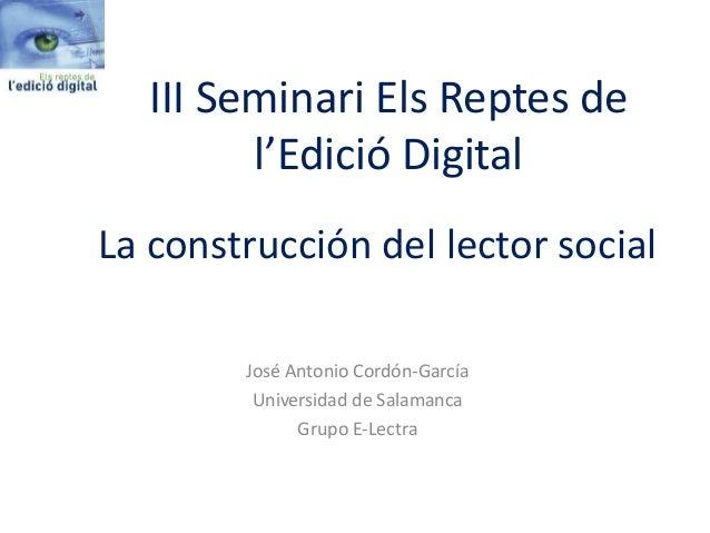 La construcción del lector social José Antonio Cordón-García Universidad de Salamanca Grupo E-Lectra III Seminari Els Rept...