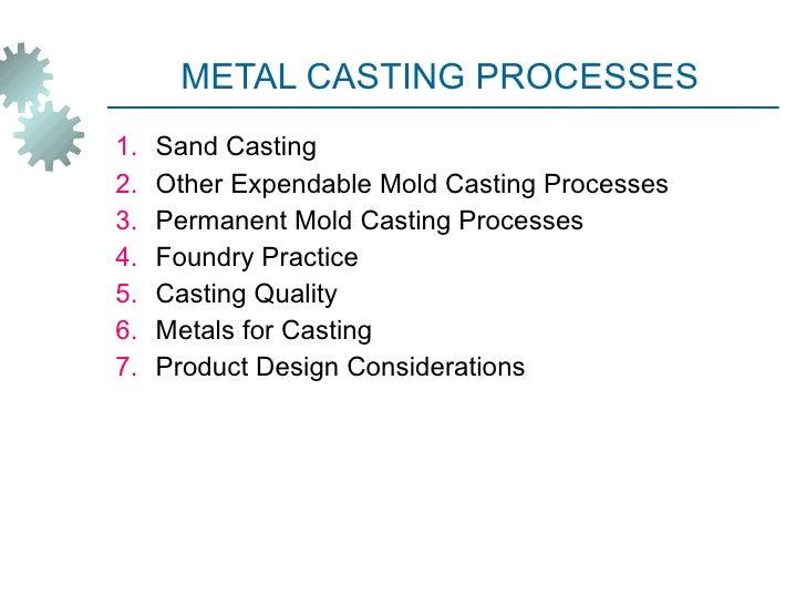 METAL CASTING PROCESSES <ul><li>Sand Casting </li></ul><ul><li>Other Expendable Mold Casting Processes </li></ul><ul><li>P...