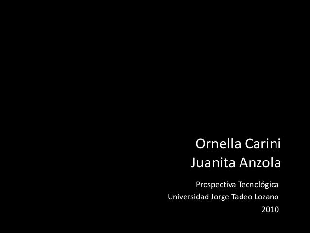Ornella Carini Juanita Anzola Prospectiva Tecnológica Universidad Jorge Tadeo Lozano 2010