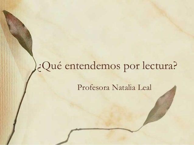 ¿Qué entendemos por lectura?Profesora Natalia Leal