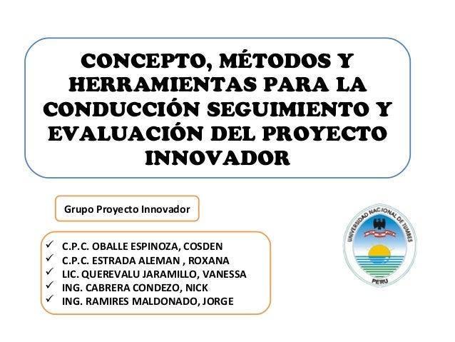 CONCEPTO, MÉTODOS Y HERRAMIENTAS PARA LA CONDUCCIÓN SEGUIMIENTO Y EVALUACIÓN DEL PROYECTO INNOVADOR Grupo Proyecto Innovad...