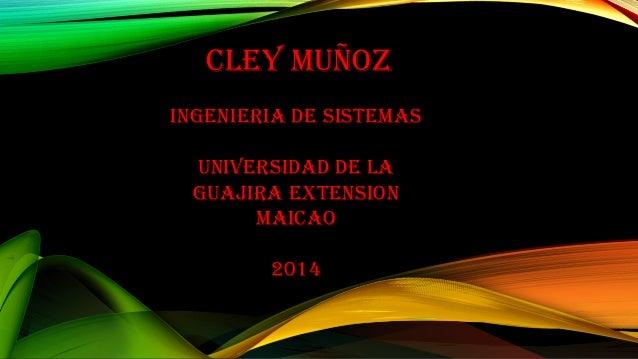 Cley muñoz  INGeNIeRIA De SISTemAS  uNIVeRSIDAD De lA  GuAJIRA eXTeNSIoN  mAICAo  2014