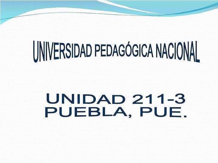 UNIVERSIDAD PEDAGÓGICA NACIONAL UNIDAD 211-3 PUEBLA, PUE.