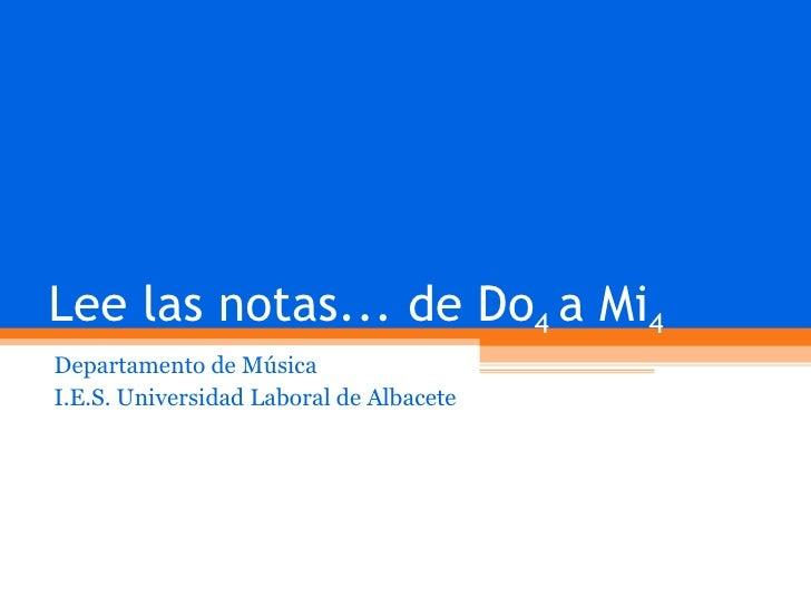 Lee las notas... de Do 4  a Mi 4 Departamento de Música I.E.S. Universidad Laboral de Albacete
