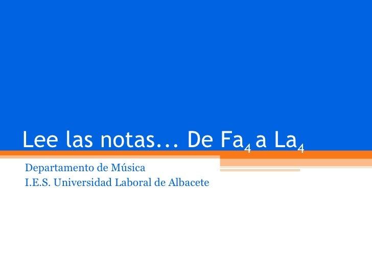 Lee las notas... De Fa 4  a La 4 Departamento de Música I.E.S. Universidad Laboral de Albacete