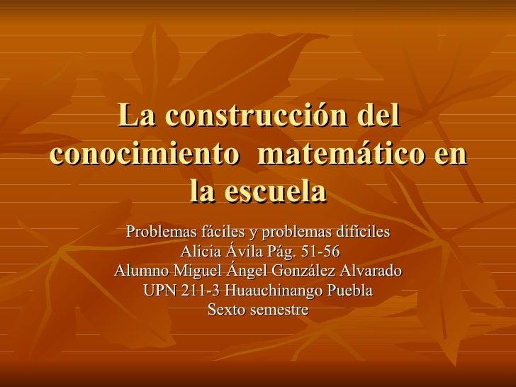 La construcción del conocimiento  matemático en la escuela Problemas fáciles y problemas difíciles Alicia Ávila Pág. 51-56...