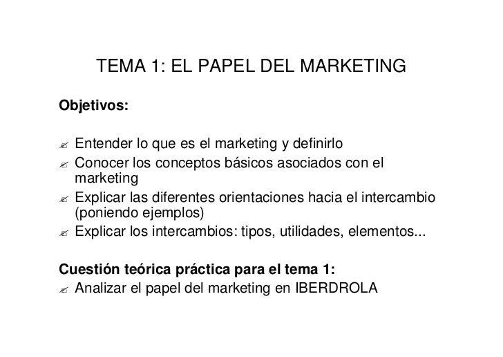 TEMA 1: EL PAPEL DEL MARKETINGObjetivos:?   Entender lo que es el marketing y definirlo?   Conocer los conceptos básicos a...