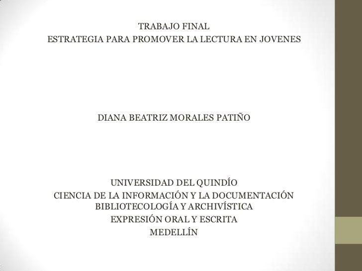 TRABAJO FINALESTRATEGIA PARA PROMOVER LA LECTURA EN JOVENES         DIANA BEATRIZ MORALES PATIÑO            UNIVERSIDAD DE...