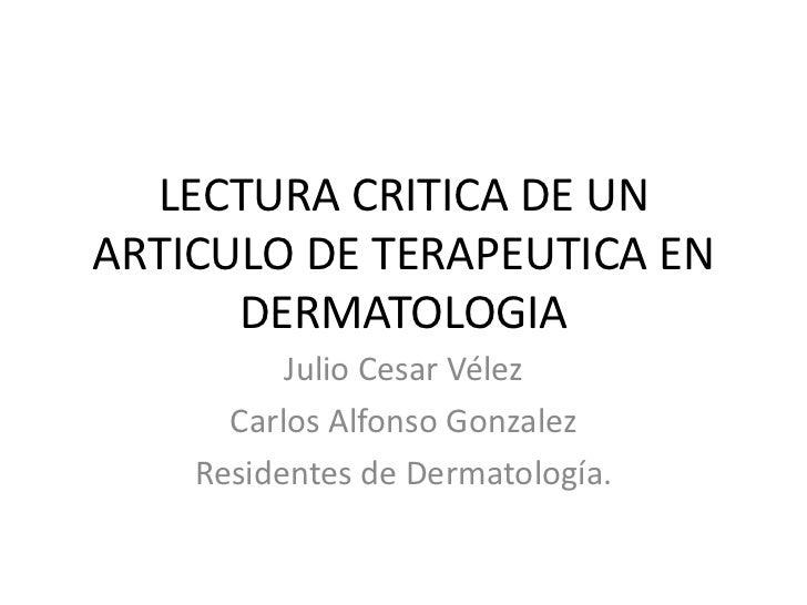LECTURA CRITICA DE UN ARTICULO DE TERAPEUTICA EN DERMATOLOGIA<br />Julio Cesar Vélez<br />Carlos Alfonso Gonzalez<br />Res...