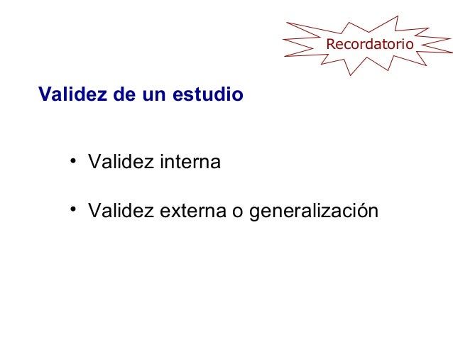 Validez de un estudio • Validez interna • Validez externa o generalización Recordatorio