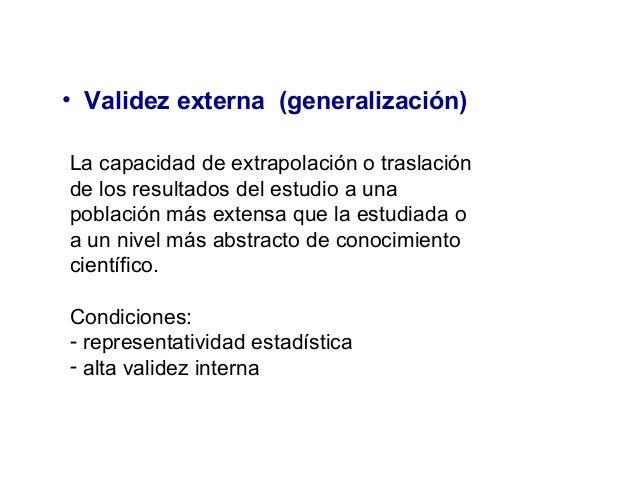 • Validez externa (generalización) La capacidad de extrapolación o traslación de los resultados del estudio a una població...