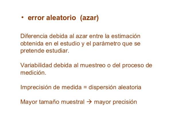 • error aleatorio (azar) Diferencia debida al azar entre la estimación obtenida en el estudio y el parámetro que se preten...
