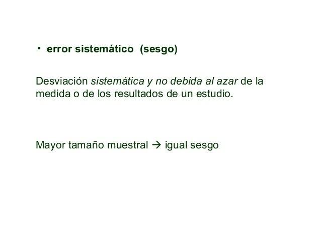 • error sistemático (sesgo) Desviación sistemática y no debida al azar de la medida o de los resultados de un estudio. May...