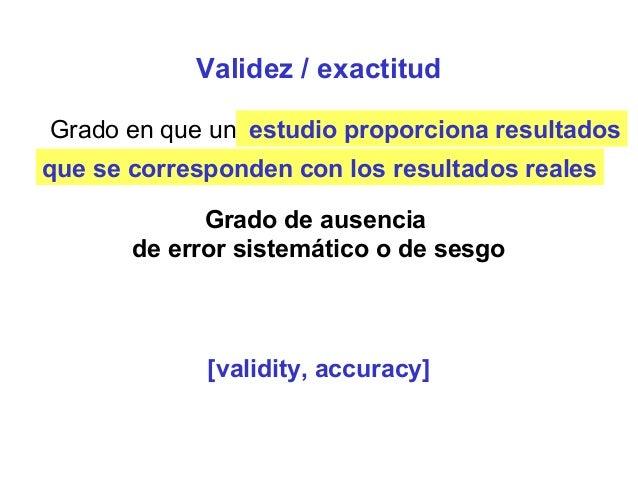 Validez / exactitud Grado en que una variable representa realmente lo que se supone que debe representar Grado de ausencia...