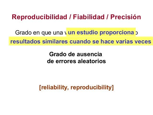Reproducibilidad / Fiabilidad / Precisión Grado en que una variable tiene casi el mismo valor cuando se mide repetidamente...