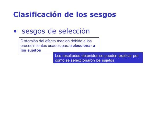 Clasificación de los sesgos • sesgos de selección Distorsión del efecto medido debida a los procedimientos usados para sel...