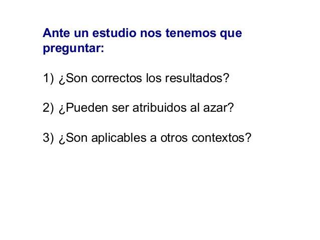 Ante un estudio nos tenemos que preguntar: 1) ¿Son correctos los resultados? 2) ¿Pueden ser atribuidos al azar? 3) ¿Son ap...