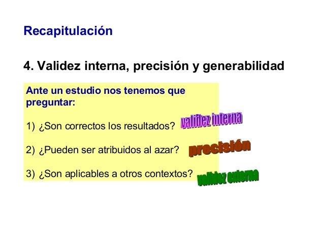 Recapitulación 4. Validez interna, precisión y generabilidad Ante un estudio nos tenemos que preguntar: 1) ¿Son correctos ...