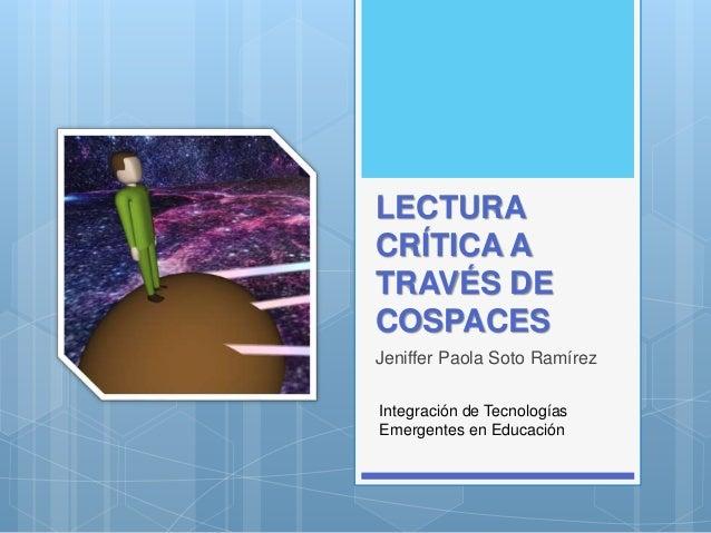 LECTURA CRÍTICA A TRAVÉS DE COSPACES Jeniffer Paola Soto Ramírez Integración de Tecnologías Emergentes en Educación