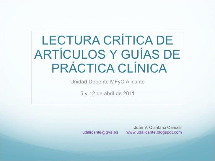 LECTURA CRÍTICA DE ARTÍCULOS Y GUÍAS DE  PRÁCTICA CLÍNICA Unidad Docente MFyC Alicante 5 y 12 de abril de 2011 Juan V. Qui...