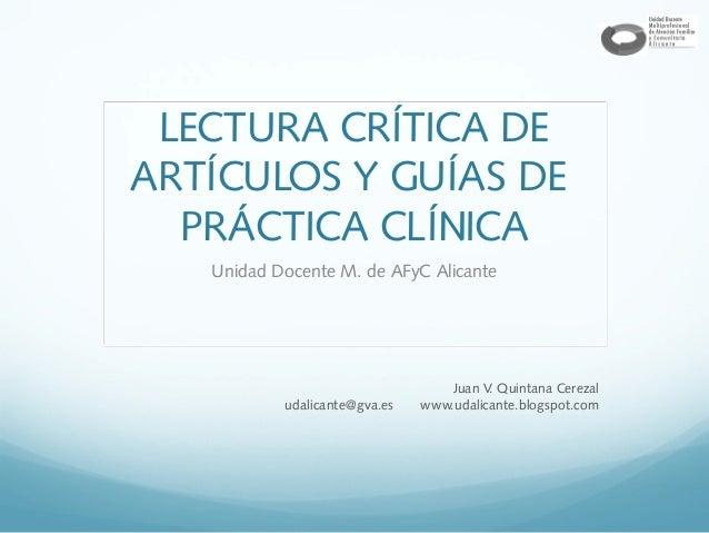 LECTURA CRÍTICA DE ARTÍCULOS Y GUÍAS DE PRÁCTICA CLÍNICA Unidad Docente M. de AFyC Alicante  udalicante@gva.es  Juan V Qui...