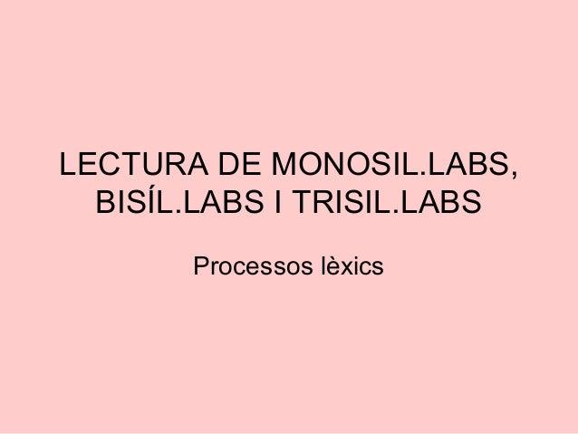 LECTURA DE MONOSIL.LABS,BISÍL.LABS I TRISIL.LABSProcessos lèxics