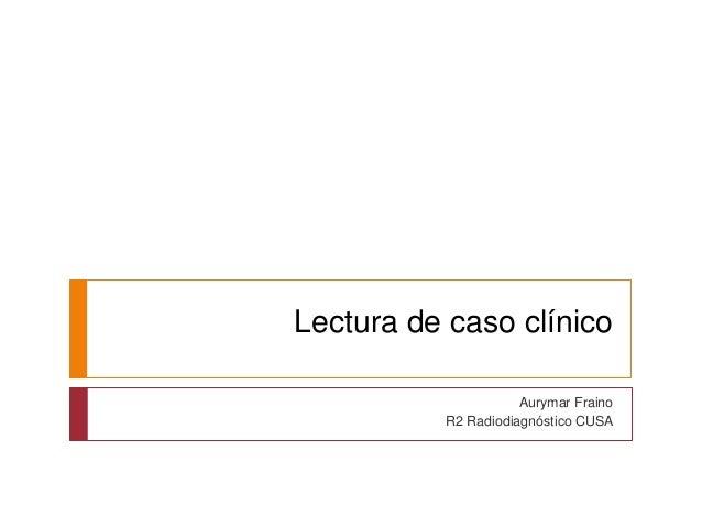 Lectura de caso clínico  Aurymar Fraino  R2 Radiodiagnóstico CUSA