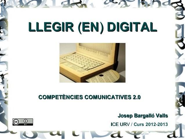 LLEGIR (EN) DIGITAL COMPETÈNCIES COMUNICATIVES 2.0                        Josep Bargalló Valls                      ICE UR...