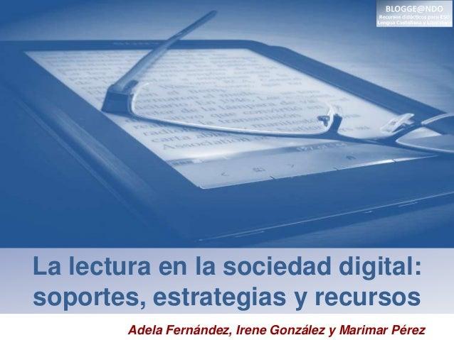 La lectura en la sociedad digital: soportes, estrategias y recursos Adela Fernández, Irene González y Marimar Pérez